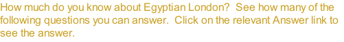 How much do you know about Egyptian London?  See how many of the following questions you can answer.  Click on the relevant Answer link to see the answer.