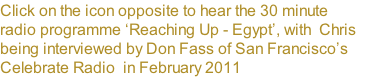 Click on the icon opposite to hear the 30 minute radio programme 'Reaching Up - Egypt', with  Chris being interviewed by Don Fass of San Francisco's Celebrate Radio  in February 2011