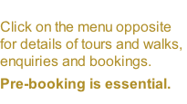Click on the menu opposite for details of tours and walks, enquiries and bookings.  Pre-booking is essential.